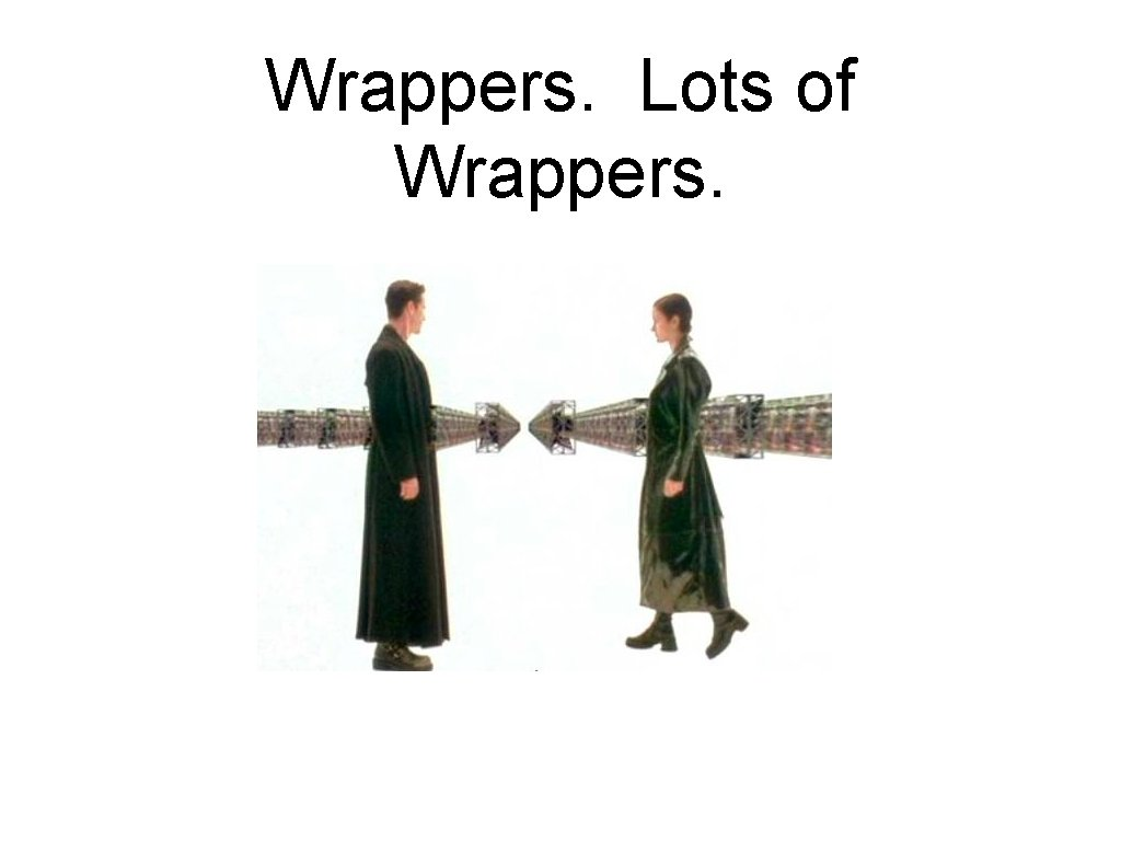 Wrappers. Lots of Wrappers.