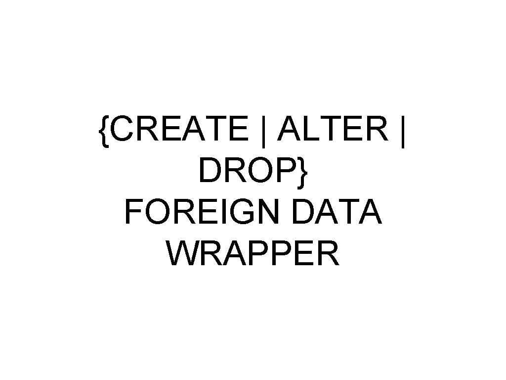 {CREATE | ALTER | DROP} FOREIGN DATA WRAPPER