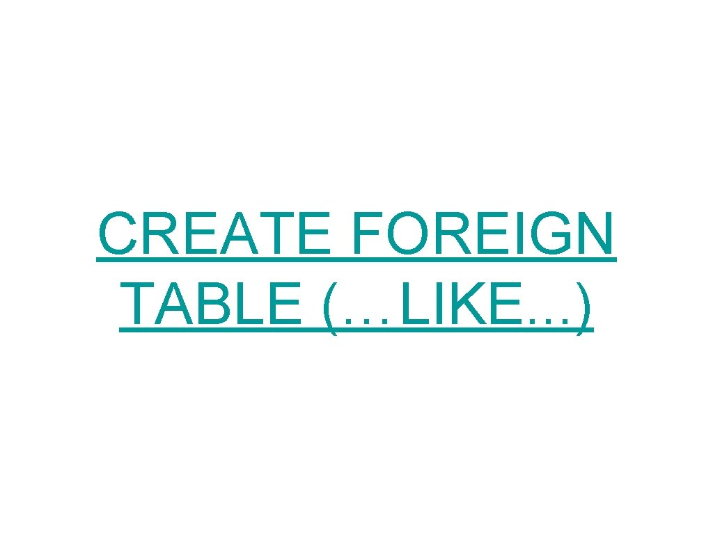 CREATE FOREIGN TABLE (…LIKE. . . )