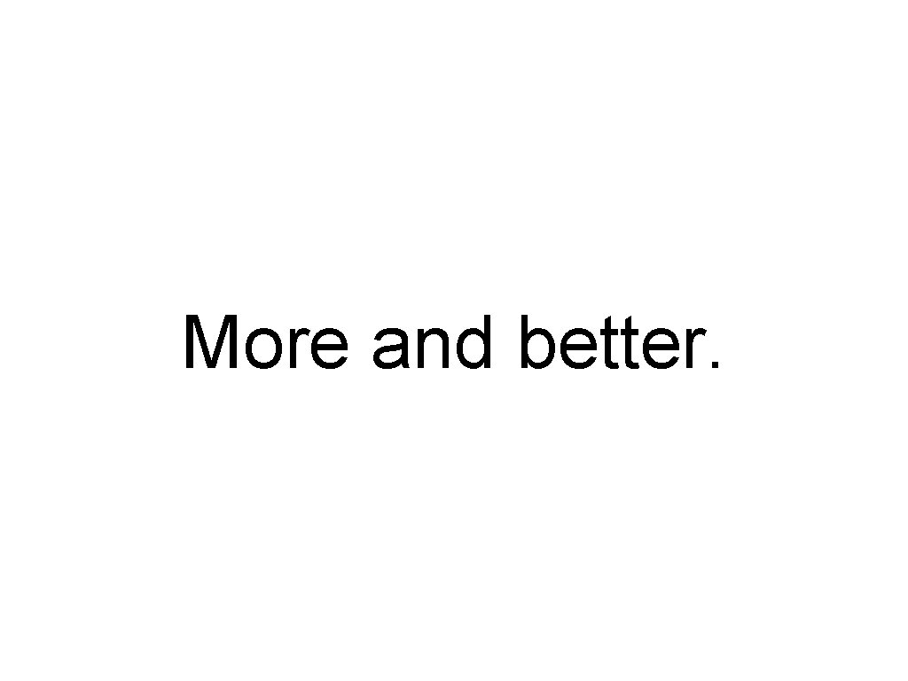 More and better.