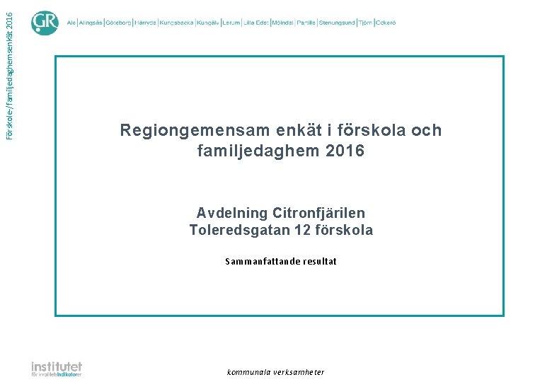 Förskole-/familjedaghemsenkät 2016 Regiongemensam enkät i förskola och familjedaghem 2016 Avdelning Citronfjärilen Toleredsgatan 12 förskola