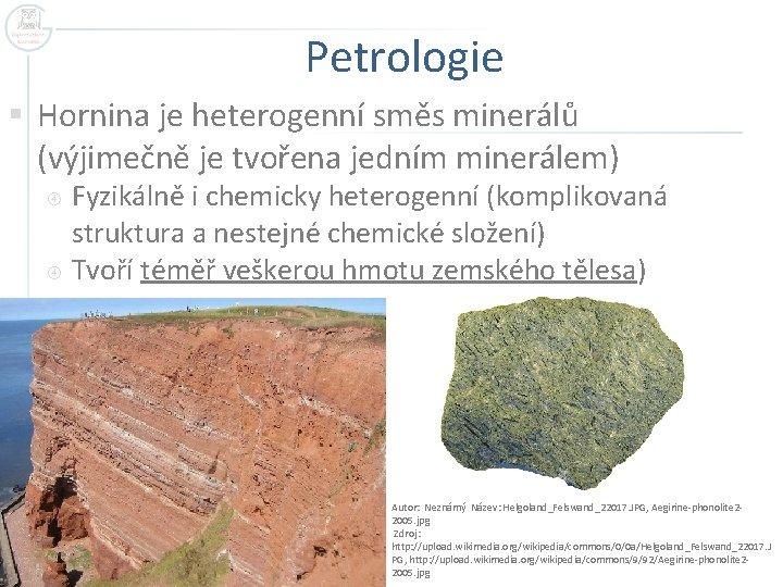 Petrologie § Hornina je heterogenní směs minerálů (výjimečně je tvořena jedním minerálem) Fyzikálně i
