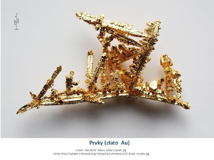 Prvky (zlato Au) Autor: Neznámý Název: Gold-crystals. jpg Zdroj: http: //upload. wikimedia. org/wikipedia/commons/d/d 7/Gold-crystals.