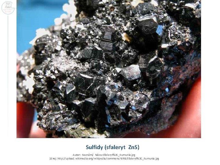 Sulfidy (sfaleryt Zn. S) Autor: Neznámý Název: Sfaleryt%2 C_Rumunia. jpg Zdroj: http: //upload. wikimedia.
