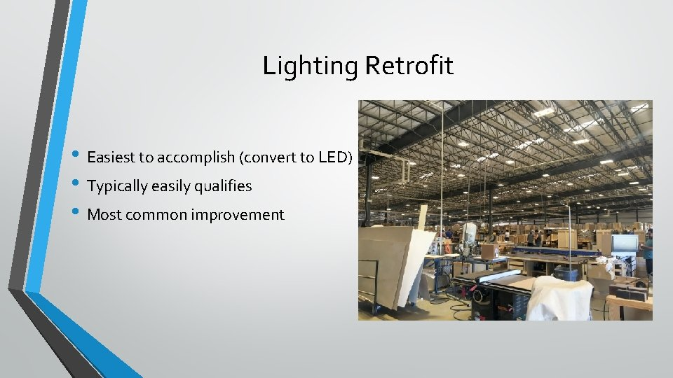 Lighting Retrofit • Easiest to accomplish (convert to LED) • Typically easily qualifies •