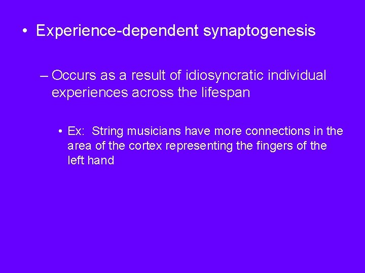• Experience-dependent synaptogenesis – Occurs as a result of idiosyncratic individual experiences across