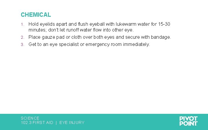 CHEMICAL Hold eyelids apart and flush eyeball with lukewarm water for 15 -30 minutes;