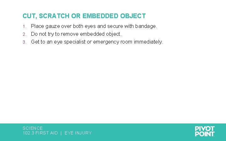 CUT, SCRATCH OR EMBEDDED OBJECT Place gauze over both eyes and secure with bandage.