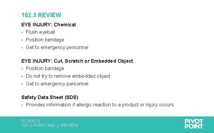 102. 3 REVIEW EYE INJURY: Chemical • Flush eyeball • Position bandage • Get