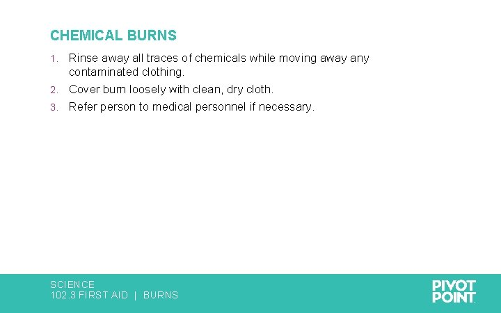 CHEMICAL BURNS Rinse away all traces of chemicals while moving away any contaminated clothing.