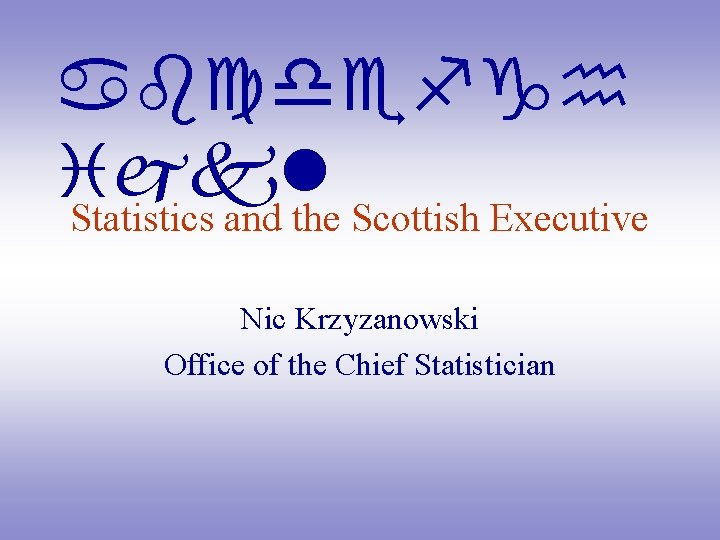 abcdefgh ijkl Statistics and the Scottish Executive Nic Krzyzanowski Office of the Chief Statistician