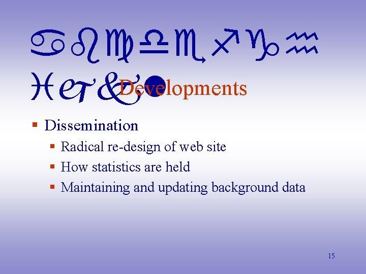 abcdefgh Developments ijkl § Dissemination § Radical re-design of web site § How statistics