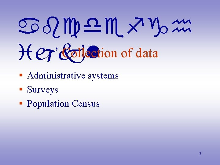abcdefgh Collection of data ijkl § Administrative systems § Surveys § Population Census 7