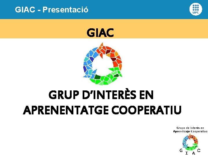 GIAC - Presentació GIAC GRUP D'INTERÈS EN APRENENTATGE COOPERATIU