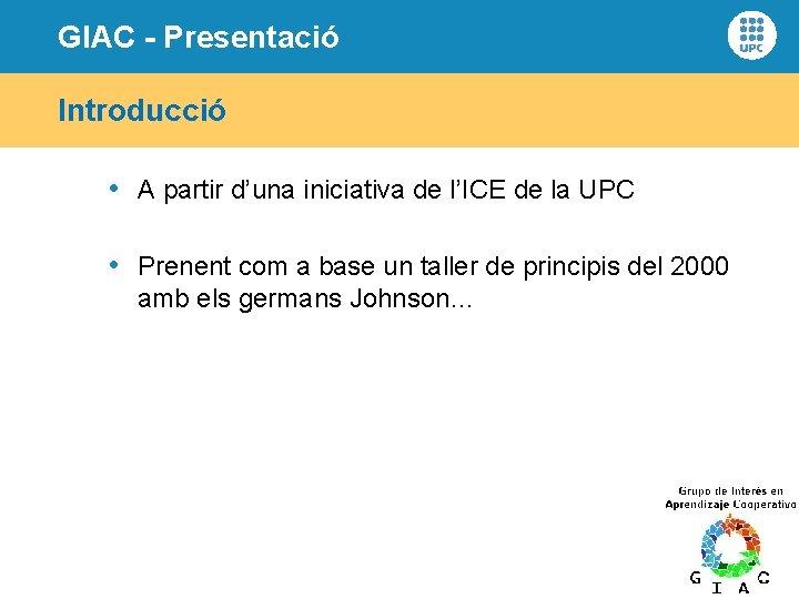 GIAC - Presentació Introducció • A partir d'una iniciativa de l'ICE de la UPC