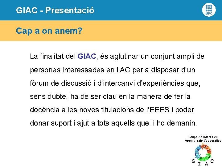 GIAC - Presentació Cap a on anem? La finalitat del GIAC, és aglutinar un