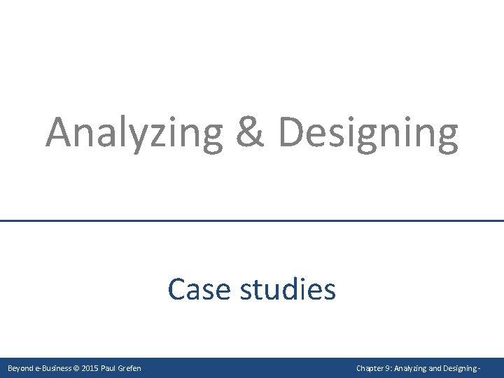Analyzing & Designing Case studies Beyond e-Business © 2015 Paul Grefen Chapter 9: Analyzing