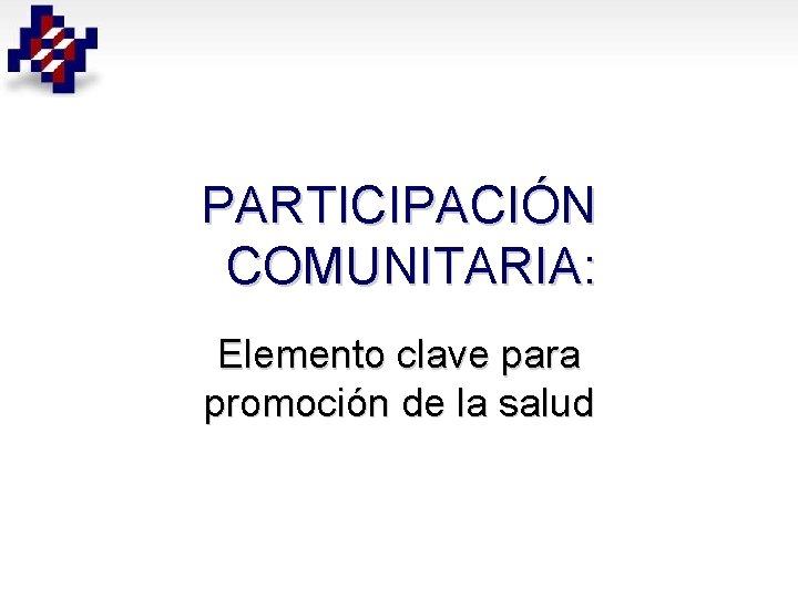 PARTICIPACIÓN COMUNITARIA: Elemento clave para promoción de la salud