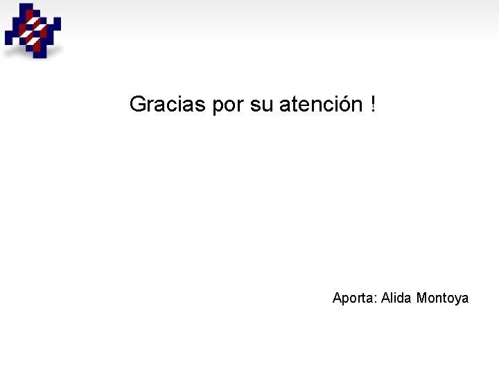 Gracias por su atención ! Aporta: Alida Montoya