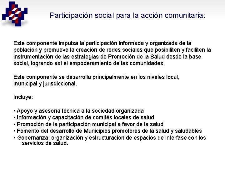 Participación social para la acción comunitaria: Este componente impulsa la participación informada y organizada