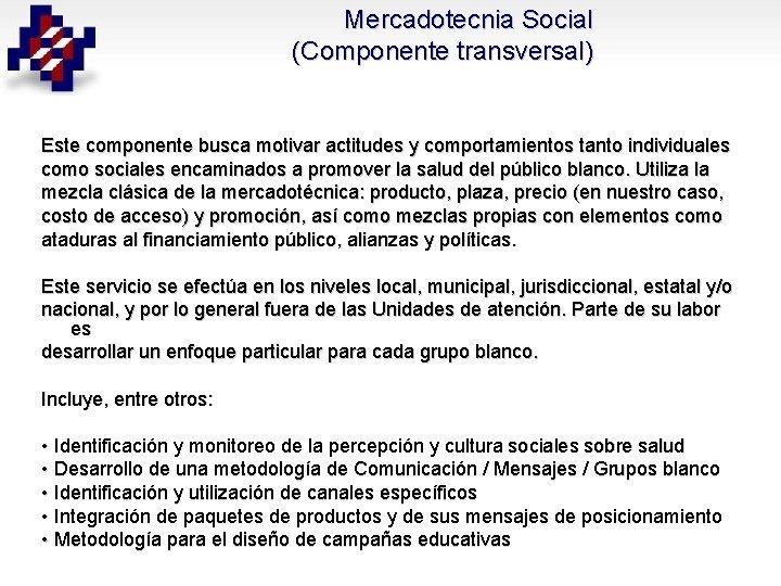 Mercadotecnia Social (Componente transversal) Este componente busca motivar actitudes y comportamientos tanto individuales como