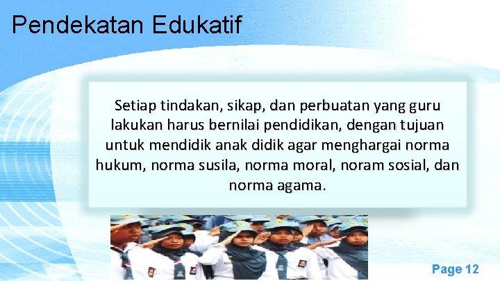 Pendekatan Edukatif Setiap tindakan, sikap, dan perbuatan yang guru lakukan harus bernilai pendidikan, dengan