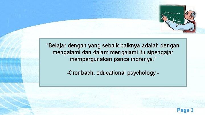 """""""Belajar dengan yang sebaik-baiknya adalah dengan mengalami dan dalam mengalami itu sipengajar mempergunakan panca"""