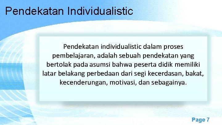 Pendekatan Individualistic Pendekatan individualistic dalam proses pembelajaran, adalah sebuah pendekatan yang bertolak pada asumsi