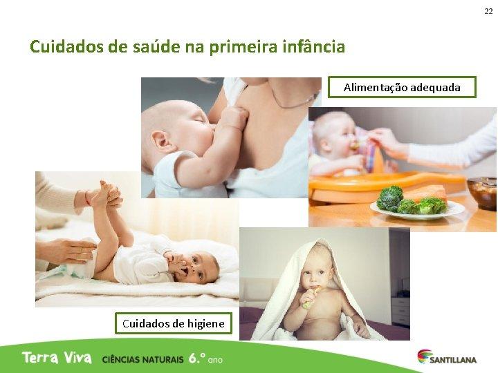 22 Cuidados de saúde na primeira infância Alimentação adequada Cuidados de higiene