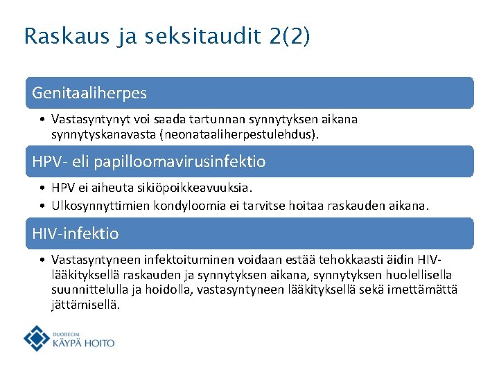 Raskaus ja seksitaudit 2(2) Genitaaliherpes • Vastasyntynyt voi saada tartunnan synnytyksen aikana synnytyskanavasta (neonataaliherpestulehdus).