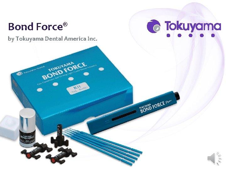 Bond Force® by Tokuyama Dental America Inc.
