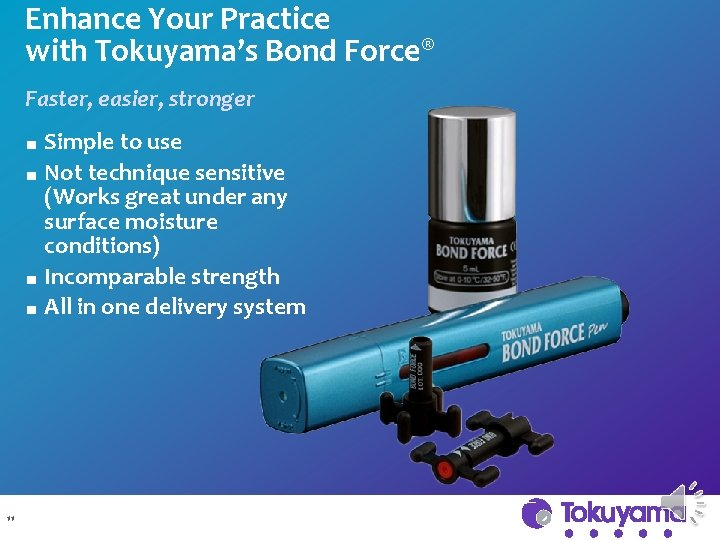 Enhance Your Practice with Tokuyama's Bond Force® Faster, easier, stronger Simple to use ■