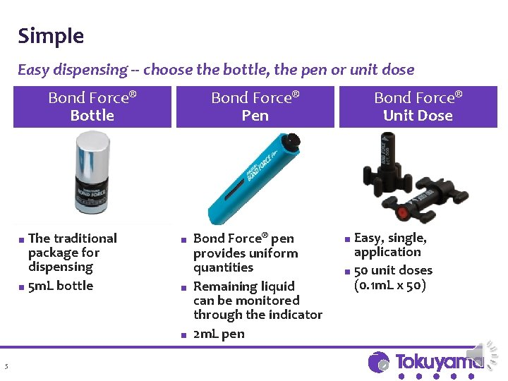 Simple Easy dispensing -- choose the bottle, the pen or unit dose Bond Force®