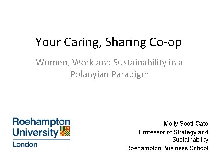 Your Caring, Sharing Co-op Women, Work and Sustainability in a Polanyian Paradigm Molly Scott