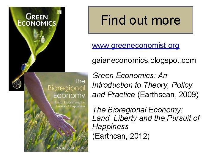 Find out more www. greeneconomist. org gaianeconomics. blogspot. com Green Economics: An Introduction to