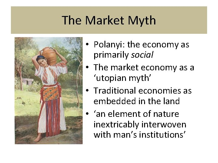 The Market Myth • Polanyi: the economy as primarily social • The market economy