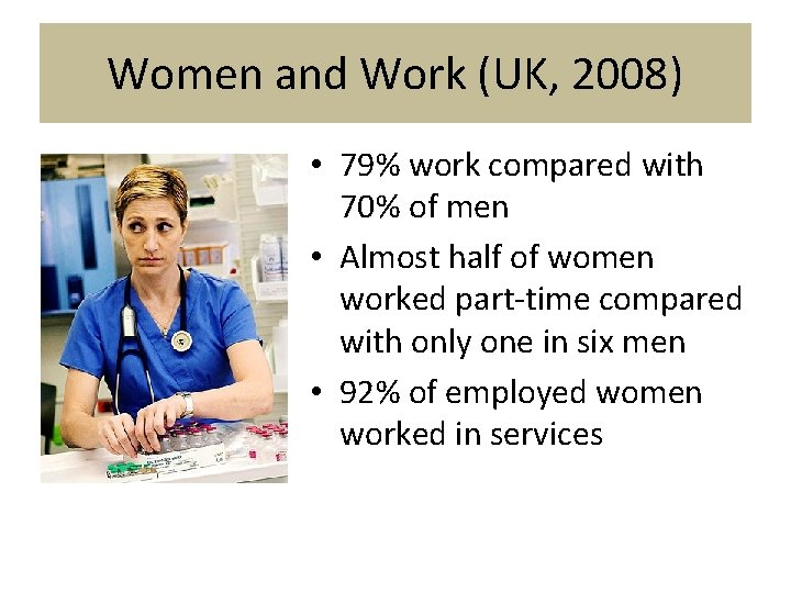 Women and Work (UK, 2008) • 79% work compared with 70% of men •