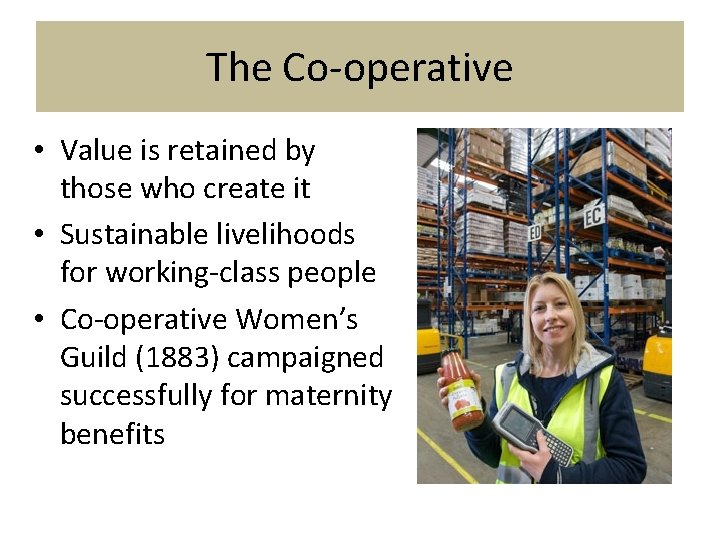 The Co-operative • Value is retained by those who create it • Sustainable livelihoods