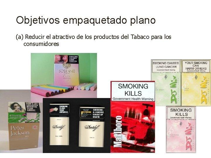 Objetivos empaquetado plano (a) Reducir el atractivo de los productos del Tabaco para los