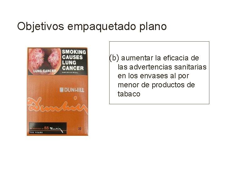 Objetivos empaquetado plano (b) aumentar la eficacia de las advertencias sanitarias en los envases