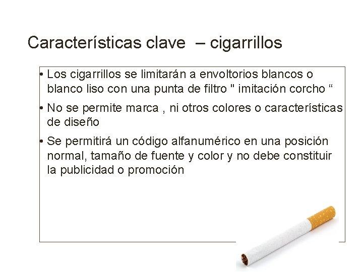 Características clave – cigarrillos • Los cigarrillos se limitarán a envoltorios blancos o blanco