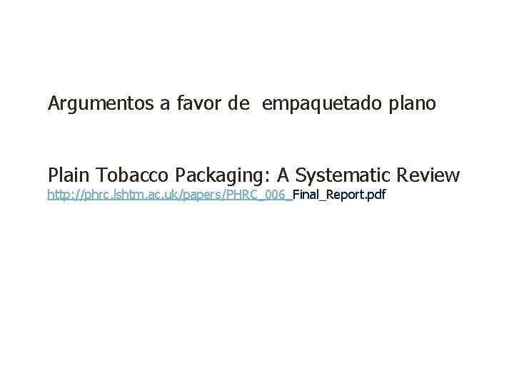 Argumentos a favor de empaquetado plano Plain Tobacco Packaging: A Systematic Review http: //phrc.