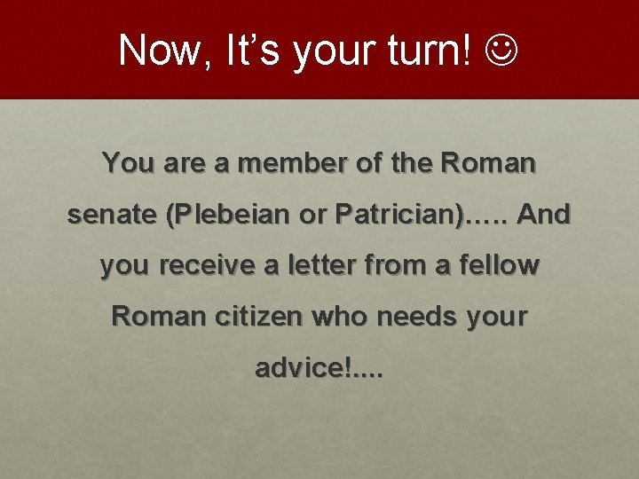 Now, It's your turn! You are a member of the Roman senate (Plebeian or