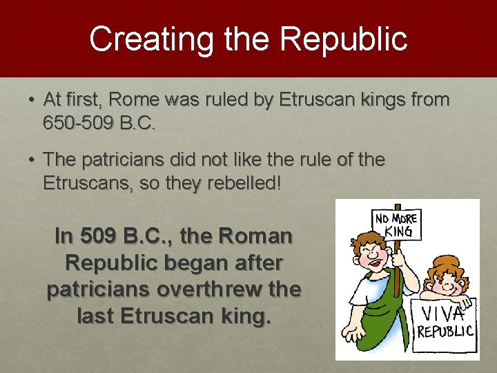 Creating the Republic • At first, Rome was ruled by Etruscan kings from 650