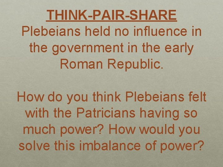 THINK-PAIR-SHARE Plebeians held no influence in the government in the early Roman Republic. How