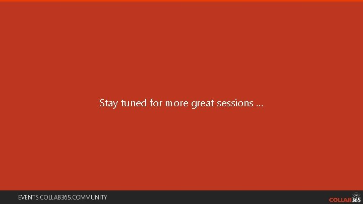 Stay tuned for more great sessions … EVENTS. COLLAB 365. COMMUNITY