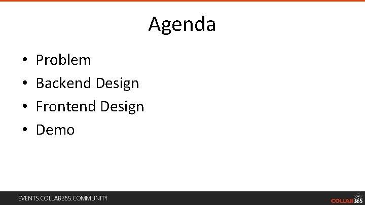 Agenda • • Problem Backend Design Frontend Design Demo EVENTS. COLLAB 365. COMMUNITY