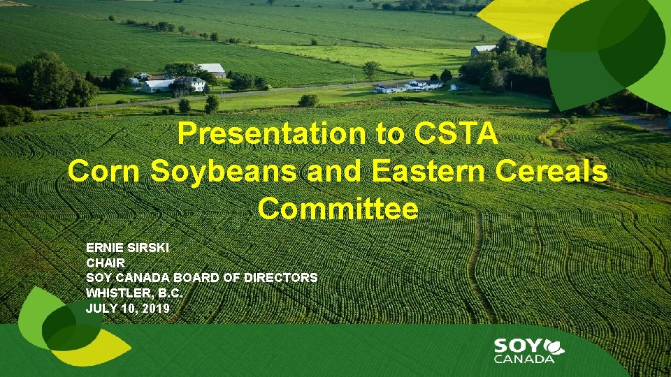 Presentation to CSTA Corn Soybeans and Eastern Cereals Committee ERNIE SIRSKI CHAIR SOY CANADA