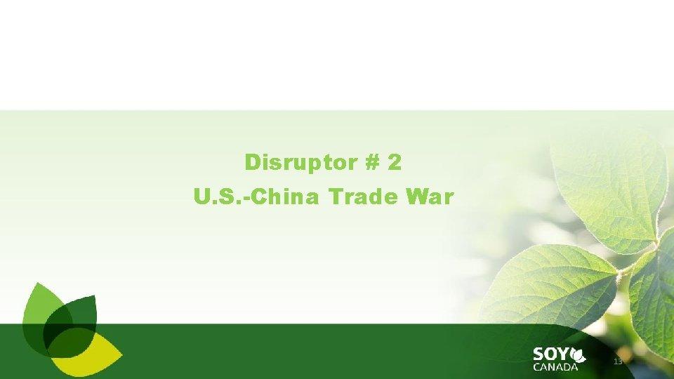 Disruptor # 2 U. S. -China Trade War 13