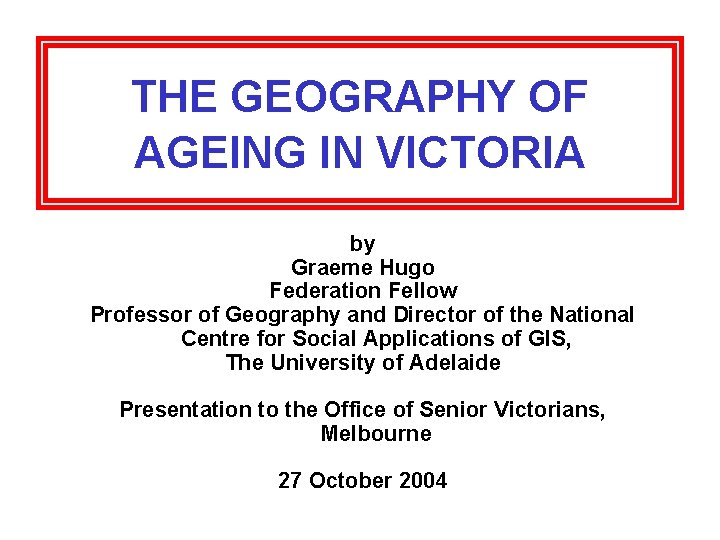 THE GEOGRAPHY OF AGEING IN VICTORIA by Graeme Hugo Federation Fellow Professor of Geography